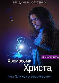 Владимир Колотенко - Хромосома Христа, или Эликсир Бессмертия. Книга четвертая