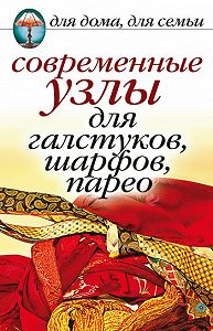Дарья Нестерова - Современные узлы для галстуков, шарфов, парео