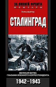 Хейнц Шрётер -Сталинград. Великая битва глазами военного корреспондента. 1942-1943