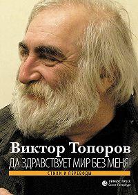 Виктор Топоров -Да здравствует мир без меня! Стихи и переводы