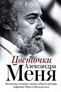 Юрий Пастернак -Цветочки Александра Меня. Подлинные истории о жизни доброго пастыря