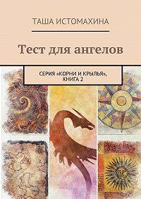 Таша Истомахина -Тест для ангелов. Серия «Корни икрылья», книга2