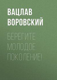 Вацлав Воровский -Берегите молодое поколение!