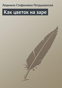 Людмила Петрушевская - Как цветок на заре