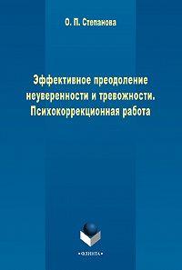 Ольга Степанова -Эффективное преодоление неуверенности и тревожности. Психокоррекционная работа