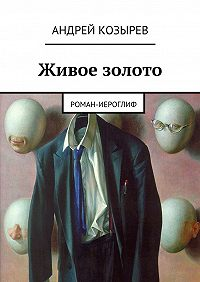 Андрей Козырев -Живое золото. Роман-иероглиф