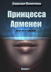 Валентина Езерская -Принцесса Арменеи. Книга1
