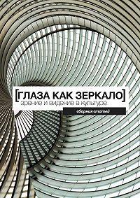 Коллектив авторов -Глаза как зеркало: зрение и видение в культуре. Сборник статей