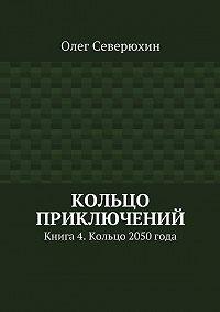 Олег Северюхин -Кольцо приключений. Книга4. Кольцо 2050года