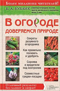 Борис Андреевич Бублик -В огороде доверяемся природе