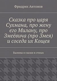 Фридрих Антонов -Сказка про царя Сухмана, про жену его Милану, про Змеёвича (про Змея) исоседа их Кощея. Былины исказки встихах