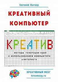 Евгений Вагнер -Креативный компьютер. Методы генерации идей с использованием компьютера и Интернета
