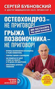 Сергей Бубновский - Остеохондроз – не приговор! Грыжа позвоночника – не приговор! (сборник)