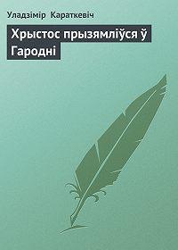 Уладзімір Караткевіч -Хрыстос прызямліўся ў Гародні
