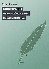 Денис Шевчук -Оптимизация налогообложения предприятия: методы, схемы, пути и способы (анализ)