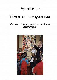 Виктор Кротов -Педагогика соучастия. Статьи о семейном и внесемейном воспитании