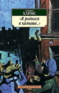 Даниил Хармс -Я родился в камыше… (сборник)