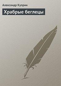 Александр Куприн - Храбрые беглецы