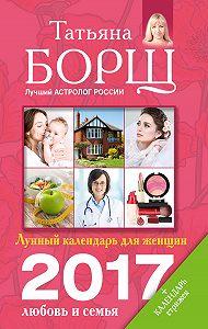 Татьяна Борщ -Лунный календарь для женщин на 2017 год. Любовь и семья