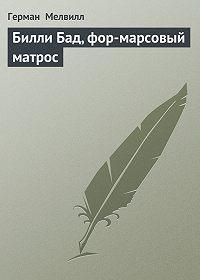 Герман  Мелвилл -Билли Бад, фор-марсовый матрос