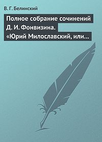 В. Г. Белинский -Полное собрание сочинений Д. И. Фонвизина. «Юрий Милославский, или русские в 1612 году», сочинение М. Загоскина