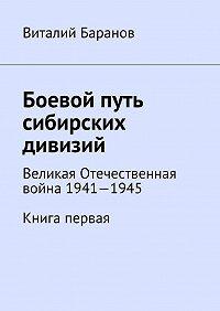 Виталий Баранов -Боевой путь сибирских дивизий. Великая Отечественная война 1941—1945. Книга первая
