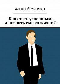 Алексей Мичман -Как стать успешным ипознать смысл жизни?