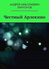 Андрей Ларионов -Честный Арлекино