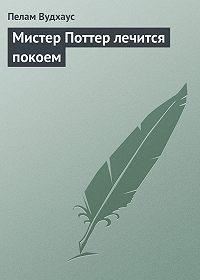 Пелам Вудхаус -Мистер Поттер лечится покоем