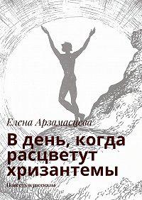 Елена Арзамасцева -Вдень, когда расцветут хризантемы. Повесть ирассказы