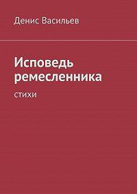 Денис Васильев -Исповедь ремесленника. Стихи