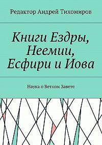 Андрей Тихомиров -Книги Ездры, Неемии, Есфири иИова. Наука оВетхом Завете