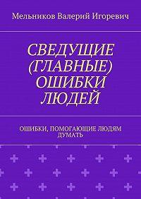 Валерий Мельников -СВЕДУЩИЕ (ГЛАВНЫЕ) ОШИБКИ ЛЮДЕЙ. ОШИБКИ, ПОМОГАЮЩИЕ ЛЮДЯМ ДУМАТЬ