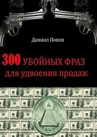 Даниил Попов - 300 убойных фраз для удвоения продаж