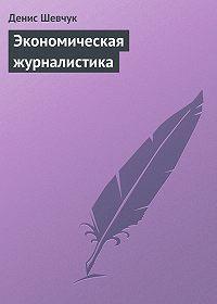 Денис Шевчук - Экономическая журналистика