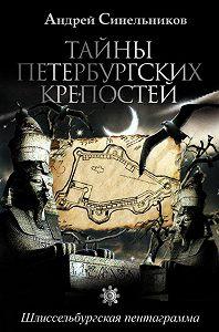 Андрей Синельников -Тайны петербургских крепостей. Шлиссельбургская пентаграмма