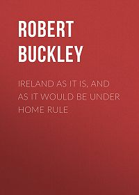 Robert Buckley -Ireland as It Is, and as It Would Be Under Home Rule