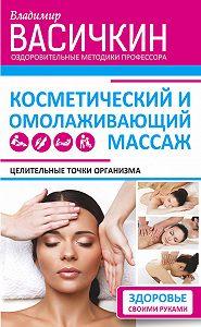 Владимир Иванович Васичкин -Целительные точки организма. Косметический и омолаживающий массаж