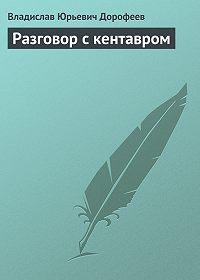 Владислав Дорофеев -Разговор с кентавром