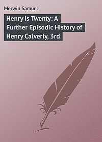 Samuel Merwin -Henry Is Twenty: A Further Episodic History of Henry Calverly, 3rd