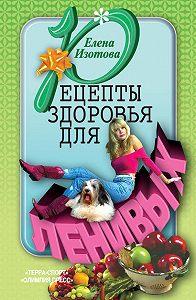 Елена Изотова -Рецепты здоровья для ленивых
