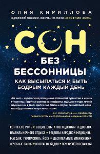 Юлия Кириллова - Сон без бессонницы. Как высыпаться и быть бодрым каждый день