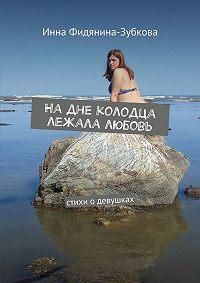 Инна Фидянина-Зубкова -Надне колодца лежала любовь. Стихи одевушках