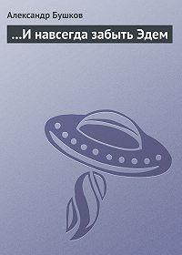 Александр Бушков -…И навсегда забыть Эдем