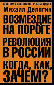 Михаил Геннадьевич Делягин -Возмездие на пороге. Революция в России. Когда, как, зачем?