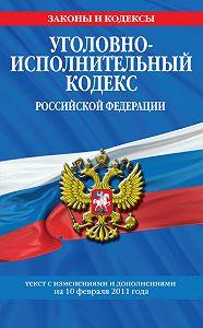 Коллектив Авторов -Уголовно-исполнительный кодекс Российской Федерациисизм.идоп.на1марта2011г.