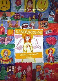 Татиана Северинова -Калейдоскоп. Стихи и немного прозы