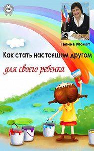 Галина Момот -Как стать настоящим другом для своего ребенка