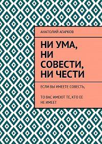Анатолий Агарков -Ни ума, ни совести, ни чести. Если Вы имеете совесть, то Вас имеют те, кто ее неимеет