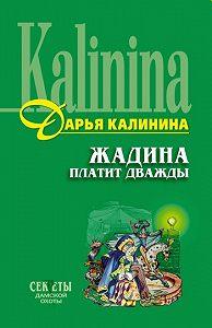 Дарья Калинина - Жадина платит дважды